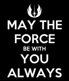 Poster: MAY THE FORCE BE WITH YOU ALWAYS