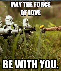 Poster: MAY THE FORCE OF LOVE BE WITH YOU.