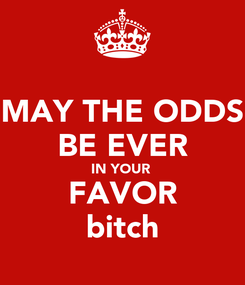 Poster: MAY THE ODDS BE EVER IN YOUR  FAVOR bitch