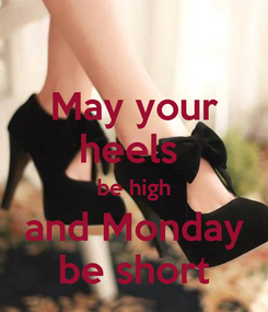 Poster: May your heels  be high and Monday be short