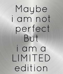 Poster: Maybe i am not  perfect But i am a LIMITED edition
