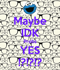 Poster: Maybe IDK Probs YES !?!?!?