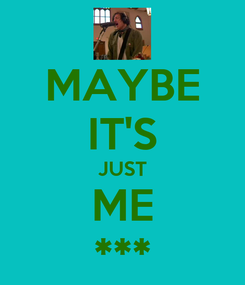 Poster: MAYBE IT'S JUST ME ***