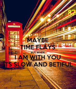 Poster: MAYBE TIME FLAYS BUT WHEN I AM WITH YOU ITS SLOW AND BETIFUL
