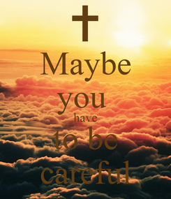 Poster: Maybe you  have to be careful