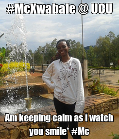 Poster: #McXwabale @ UCU Am keeping calm as i watch you smile* #Mc