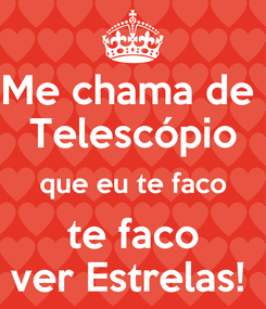 Poster: Me chama de  Telescópio que eu te faco  te faco  ver Estrelas!