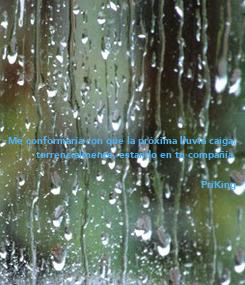 Poster: Me conformaría con que la próxima lluvia caiga, torrencialmente, estando en tu compañía.  PriKing