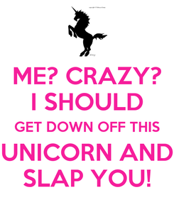 Poster: ME? CRAZY? I SHOULD GET DOWN OFF THIS UNICORN AND SLAP YOU!
