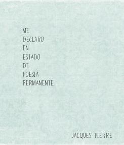 Poster:    Me  declaro  en  estado  de  poesia  permanente.                       Jacques Pierre