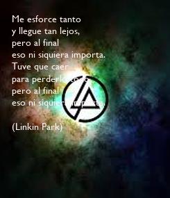Poster: Me esforce tanto  y llegue tan lejos,  pero al final  eso ni siquiera importa.  Tuve que caer para perderlo todo,  pero al final eso ni siquiera importa.  (Linkin Park)