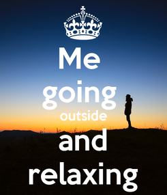 Poster: Me  going  outside and relaxing