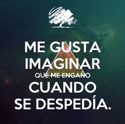 Poster: ME GUSTA IMAGINAR QUE ME ENGAÑO CUANDO SE DESPEDÍA.