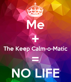 Poster: Me + The Keep Calm-o-Matic = NO LIFE