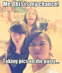 Poster: Me: This is my chance!            Taking pics on the party....