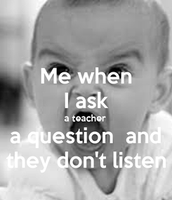 Poster: Me when I ask a teacher a question  and they don't listen