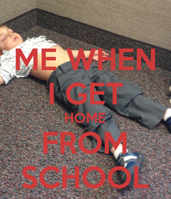 Poster: ME WHEN I GET HOME FROM SCHOOL