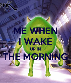 Poster: ME WHEN I WAKE UP IN THE MORNING