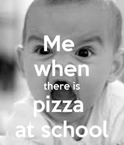 Poster: Me  when there is pizza  at school