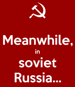 Poster:  Meanwhile, in soviet Russia...