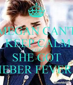 Poster: MEGAN CAN'T  KEEP CALM CUZ SHE GOT BIEBER FEVER !!