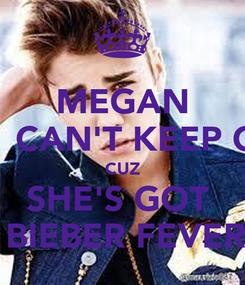 Poster: MEGAN           CAN'T KEEP CALM CUZ SHE'S GOT        BIEBER FEVER !!!
