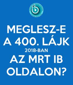 Poster: MEGLESZ-E A 400. LÁJK 2018-BAN AZ MRT IB OLDALON?