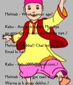 Poster:  Mehtab - What is your age?  Kabu - Assi girls tuhani Mundiya  nu apni age nhi duss dia hundia oye..!  Mehtab - Achha!! Chal fer tera  Email ki hai?  Kabu - kabu2005@gmail.com..!  Mehtab -