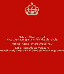 Poster: Mehtab : What's ur age? Kabu : Assi apni age tuhani nhi dus dia hundia Mehtab : Accha fer tera Email ki hai? Kabu :  kabu2005@gmail.com Mehtab : Bai j smaj aiya taan thoko taali warn Pogo dekho