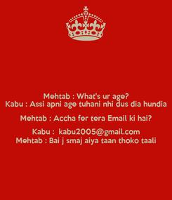 Poster: Mehtab : What's ur age? Kabu : Assi apni age tuhani nhi dus dia hundia Mehtab : Accha fer tera Email ki hai? Kabu :  kabu2005@gmail.com Mehtab : Bai j smaj aiya taan thoko taali