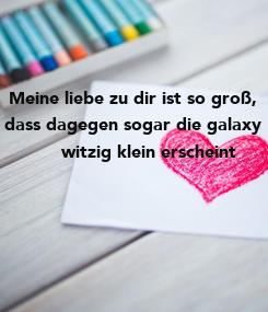 Poster:  Meine liebe zu dir ist so groß,  dass dagegen sogar die galaxy         witzig klein erscheint ♡