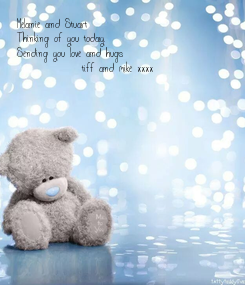 Poster: Melanie and Stuart Thinking of you today. Sending you love and hugs              tiff and mike xxxx