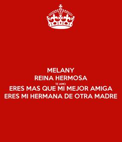 Poster: MELANY REINA HERMOSA TE AMO ERES MAS QUE MI MEJOR AMIGA ERES MI HERMANA DE OTRA MADRE