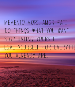 Poster: MEMENTO MORI, AMOR FATI Do things what you want Stop hating yourself... Love yourself for everything You already are.
