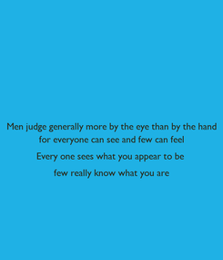 Poster: Men judge generally more by the eye than by the hand for everyone can see and few can feel Every one sees what you appear to be  few really know what you are