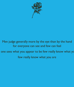 Poster: Men judge generally more by the eye than by the hand for everyone can see and few can feel Every one sees what you appear to be few really know what you are few really know what you are