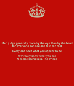 Poster: Men judge generally more by the eye than by the hand for everyone can see and few can feel Every one sees what you appear to be few really know what you are Niccolo Machiavelli, The Prince