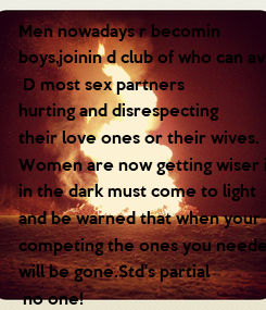 Poster: Men nowadays r becomin  boys,joinin d club of who can ave  D most sex partners  hurting and disrespecting  their love ones or their wives. Women are now getting wiser in society