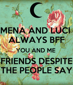 Poster: MENA AND LUCI  ALWAYS BFF YOU AND ME  FRIENDS DESPITE THE PEOPLE SAY