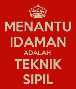 Poster: MENANTU IDAMAN ADALAH  TEKNIK SIPIL