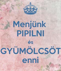Poster: Menjünk  PIPILNI és GYÜMÖLCSÖT enni