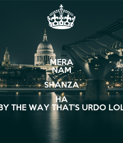 Poster: MERA NAM SHANZA HA BY THE WAY THAT'S URDO LOL