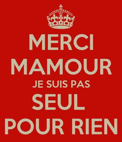 Poster: MERCI MAMOUR JE SUIS PAS SEUL  POUR RIEN