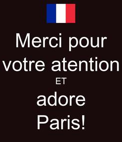 Poster: Merci pour votre atention ET adore Paris!