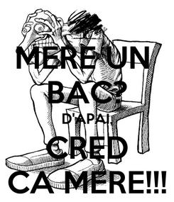Poster: MERE UN  BAC? D'APAI, CRED CA MERE!!!