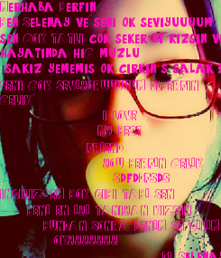 Poster: Merhaba Berfin   Ben Selenay ve seni çok seviyuuuum  sen COK TATLI cok seker bi kizsin ve ben  hayatinda hiC muzlu  sakiz yememis çok cirkin .s salak bi kizim... SENI COK