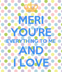 Poster: MERI YOU'RE EVERYTHING TO ME AND I LOVE