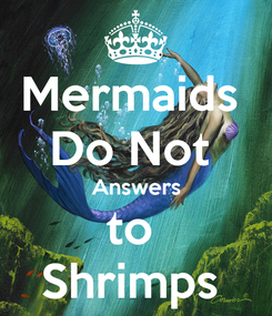 Poster: Mermaids  Do Not  Answers to  Shrimps