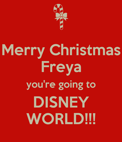 Poster: Merry Christmas Freya you're going to DISNEY WORLD!!!