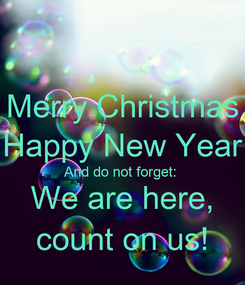 Poster: Merry Christmas Happy New Year And do not forget:  We are here, count on us!